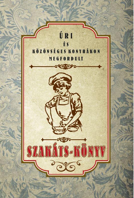 Landerer Mihály - Úri és közönséges konyhákon megfordult SZAKÁTS-KÖNYV