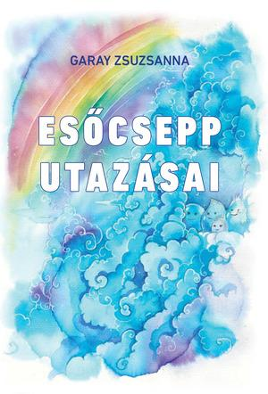 Garay Zsuzsanna - Esőcsepp utazásai