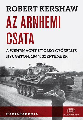 Robert Kershaw - Az arnhemi csata - A Wehrmacht utolsó győzelme nyugaton, 1944. szeptember