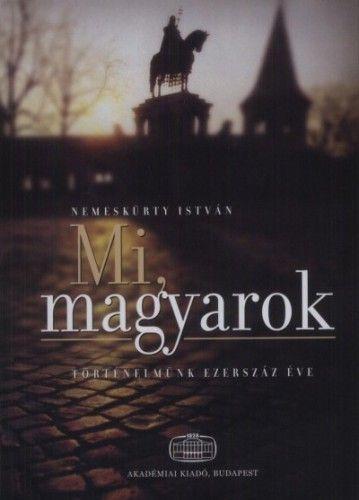 NEMESKÜRTY ISTVÁN - Mi, Magyarok - Történelmünk ezerszáz éve
