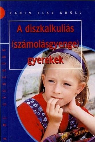 Karin Elke Krüll - A DISZKALKULIÁS (SZÁMOLÁSGYENGE) GYEREKEK