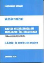 Varsányi József - Magyar nyelv és irodalom kidolgozott érettségi témák - II. közép- és emelt szint egyben - 2020-as tételekkel bővített kiadás