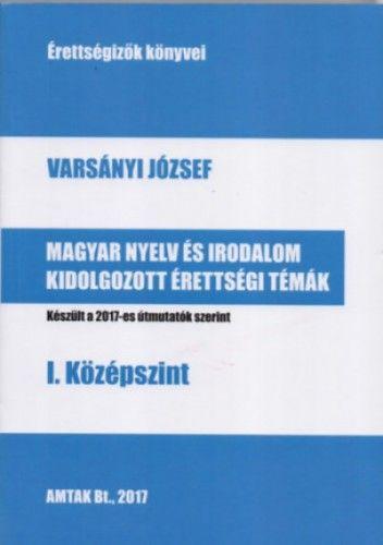 Varsányi József - Magyar nyelv és irodalom kidolgozott érettségi témák - I. középszint - Készült a 2017-es útmutatók szerint