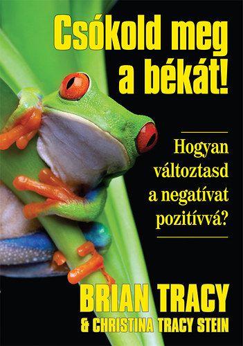 Brian Tracy - Csókold meg a békát - Hogyan változtasd a negatívat pozitívvá?