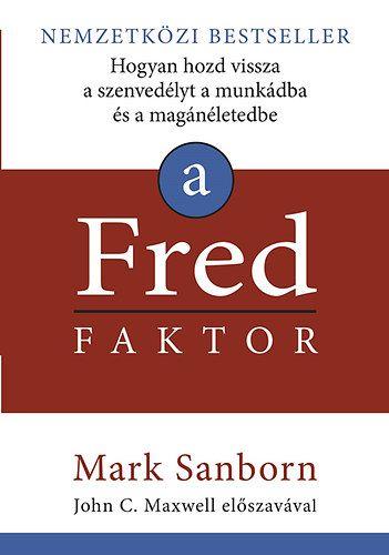 Mark Sanborn - A Fred faktor - Hogyan hozd vissza a szenvedélyt a munkádba és a magánéletedbe