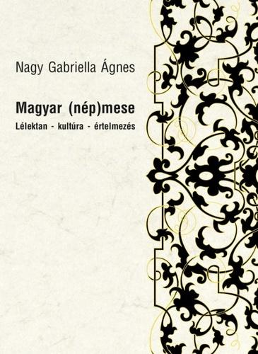 Nagy Gabriella Ágnes - Magyar (nép)mese - Lélektan - kultúra - értelmezés