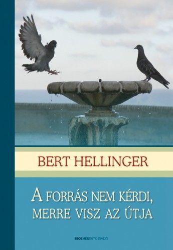 Bert Hellinger - A forrás nem kérdi, merre visz az útja