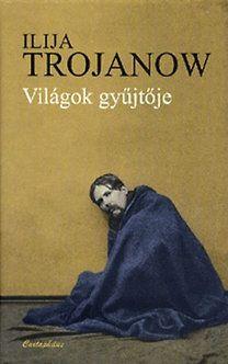 Ilija Trojanow - Világok gyűjtője