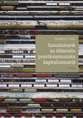 Szelényi Iván - Tanulmányok az illiberális posztkommunista kapitalizmusról