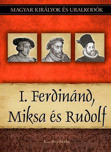 Kiss-Béry Miklós - I. Ferdinánd, Miksa és Rudolf - Magyar királyok és uralkodók 15. kötet