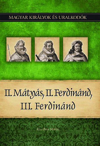 Kiss-Béry Miklós - II. Mátyás, II. Ferdinánd, III. Ferdinánd - Magyar királyok és uralkodók 16. kötet