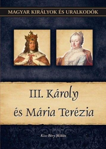 Kiss-Béry Miklós - III. Károly és Mária Terézia - Magyar királyok és uralkodók 24. kötet