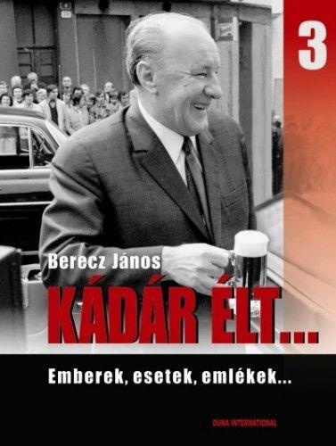 Berecz János - Kádár élt... 3. - Emberek,esetek, emlékek...