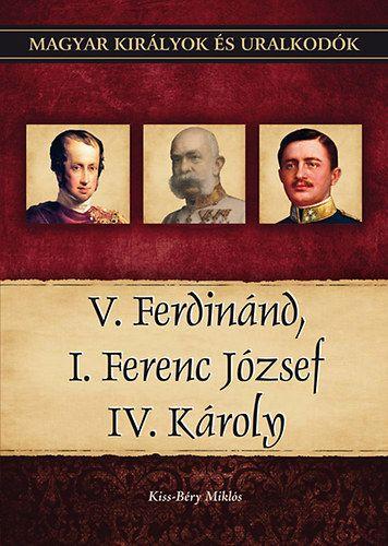 Kiss-Béry Miklós - V. Ferdinánd, I. Ferenc József, IV. Károly - Magyar királyok és uralkodók 26. kötet