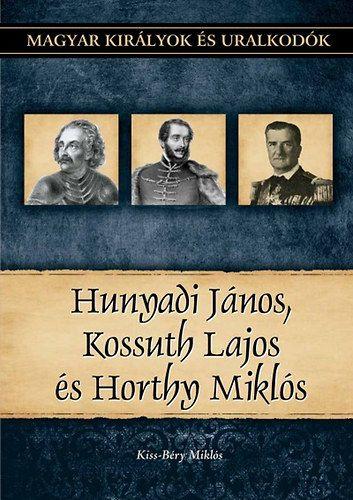 Kiss-Béry Miklós - Hunyadi János, Kossuth Lajos és Horthy Miklós - Magyar királyok és uralkodók 27. kötet