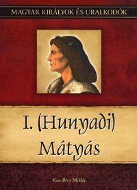 Kiss-Béry Miklós - I. (Hunyadi) Mátyás - Magyar királyok és uralkodók 13. kötet