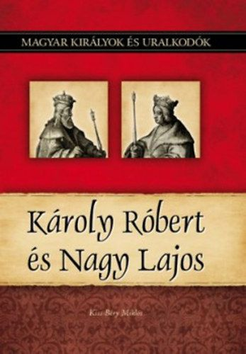 Kiss-Béry Miklós - Károly Róbert és Nagy Lajos - Magyar királyok és uralkodók 10. kötet
