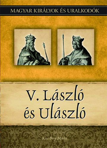 Kiss-Béry Miklós - V. László és Ulászló - Magyar királyok és uralkodók 12. kötet