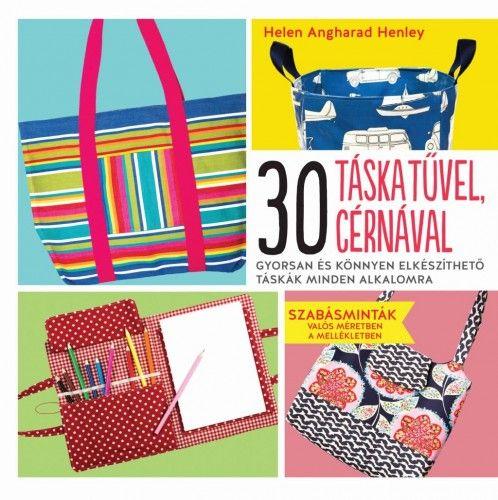 Helen Angharad Henley - 30 táska tűvel, cérnával - Gyorsan és könnyen elkészíthető táskák minden alkalomra