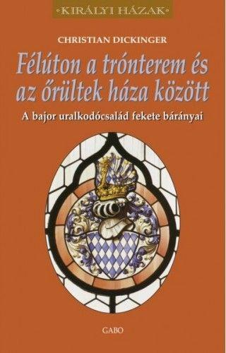 Christian Dickinger - Félúton a trónterem és az őrültek háza között – A bajor uralkodócsalád fekete bárányai