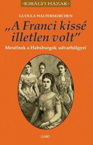 Gudula Walterskirchen - A Franci kissé illetlen volt - Mesélnek a Habsburgok udvarhölgyei