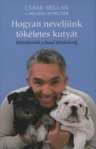 Cesar Millan - Hogyan neveljünk tökéletes kutyát