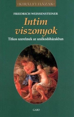Friedrich Weissensteiner - Intim viszonyok – Titkos szerelmek az uralkodóházakban