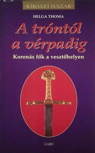 Helga Thoma - A tróntól a vérpadig - Koronás fők a vesztőhelyen