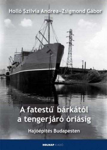 Zsigmond Gábor - A fatestű bárkától a tengerjáró óriásig - Hajóépítés Budapesten