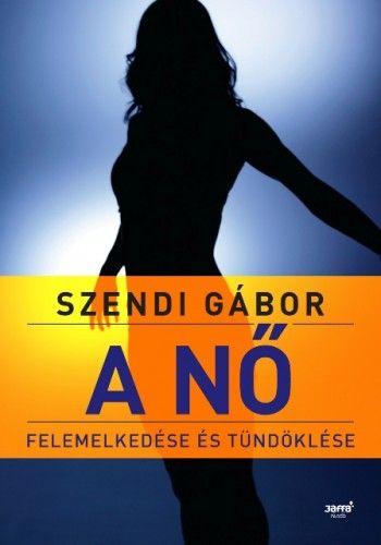 Szendi Gábor - A nő felemelkedése és tündöklése 2. kiadás