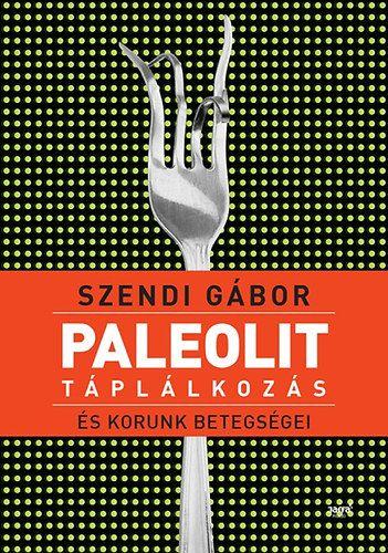 Szendi Gábor - Paleolit táplálkozás és korunk betegségei.