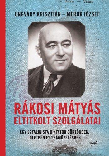 Ungváry Krisztián - Rákosi Mátyás eltitkolt szolgálatai