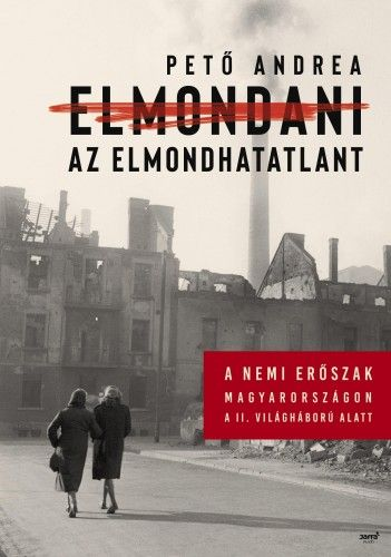 Pető Andrea - Elmondani az elmondhatatlant - A nemi erőszak Magyarországon a II. világháború alatt