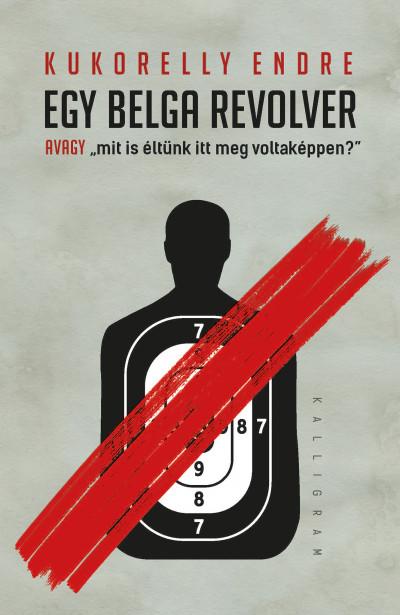 Kukorelly Endre - Egy belga revolver - avagy mit és éltünk itt meg voltaképpen?