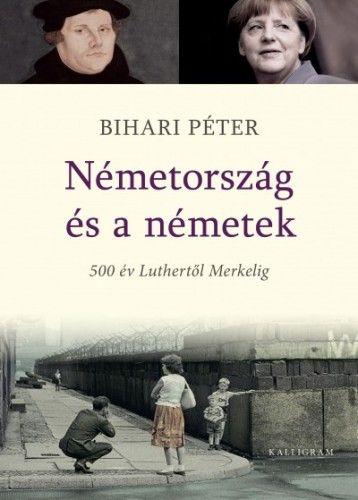 Bihari Péter - Németország és a németek. 500 év Luthertől Merkelig