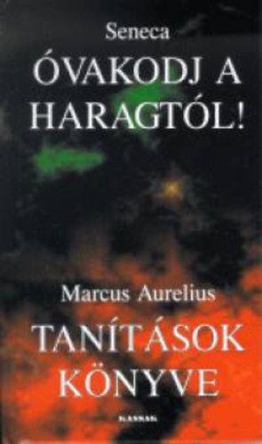 Marcus Aurelius - Óvakodj a haragtól! - tanítások könyve - Töredékek seneca és marcus aurelius írásaiból