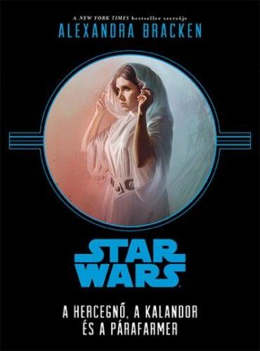 Alexandra Bracken - Star Wars - A hercegnő, a kalandor és a párafarmer