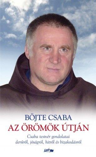Böjte Csaba - Az örömök útján - Csaba testvér gondolatai a derűről, jóságról, hitről és bizakodásról