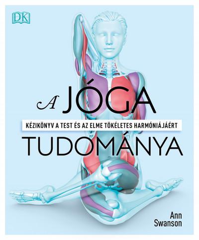 Ann Swanson - A jóga tudománya - Kézikönyv a test és az elme tökéletes harmóniájáért