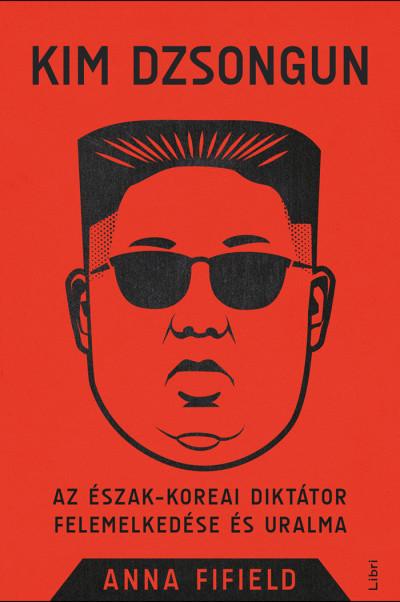 Anna Fifield - Kim Dzsongun - Az észak-koreai diktátor felemelkedése és uralma