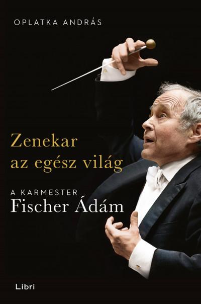 Oplatka András - Zenekar az egész világ - A karmester Fischer Ádám