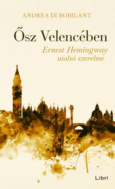 Andrea Di Robilant - Ősz Velencében - Ernest Hemingway utolsó szerelme