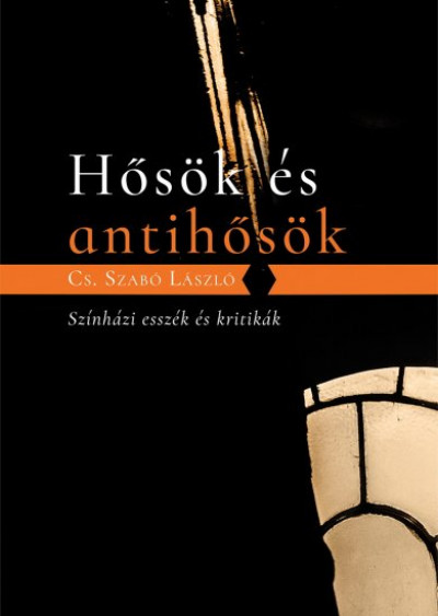 Cs. Szabó László - Hősök és antihősök - Színházi esszék és kritikák