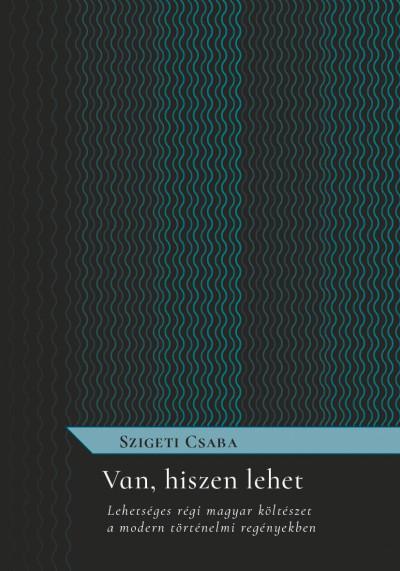 Szigeti Csaba - Van, hiszen lehet - Lehetséges régi magyar költészet a modern történelmi regényekben