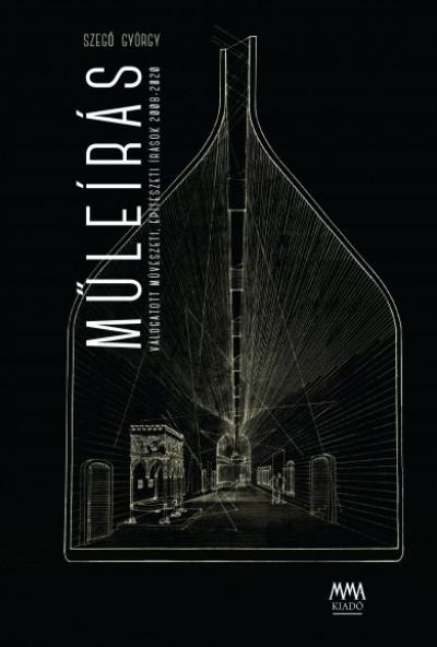 Szegő György - Műleírás - Válogatott művészeti, építészeti írások 2008-2020