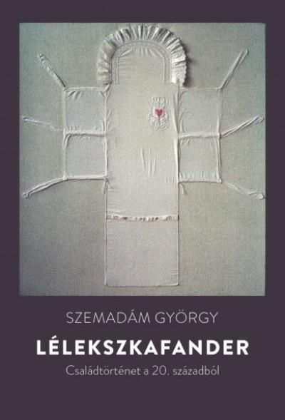 SZEMADÁM GYÖRGY - Lélekszkafander - Családtörténet a 20. századból