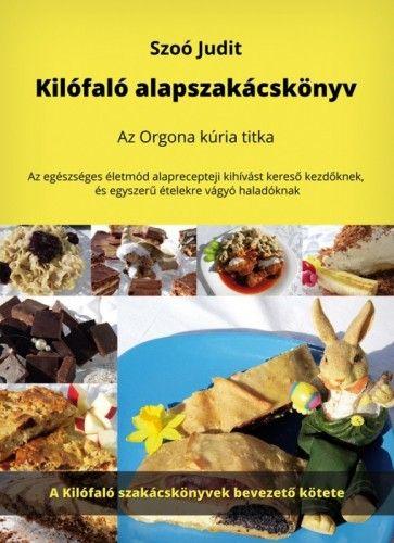 Szoó Judit - Kilófaló alapszakácskönyv - Az Orgona kúria titka