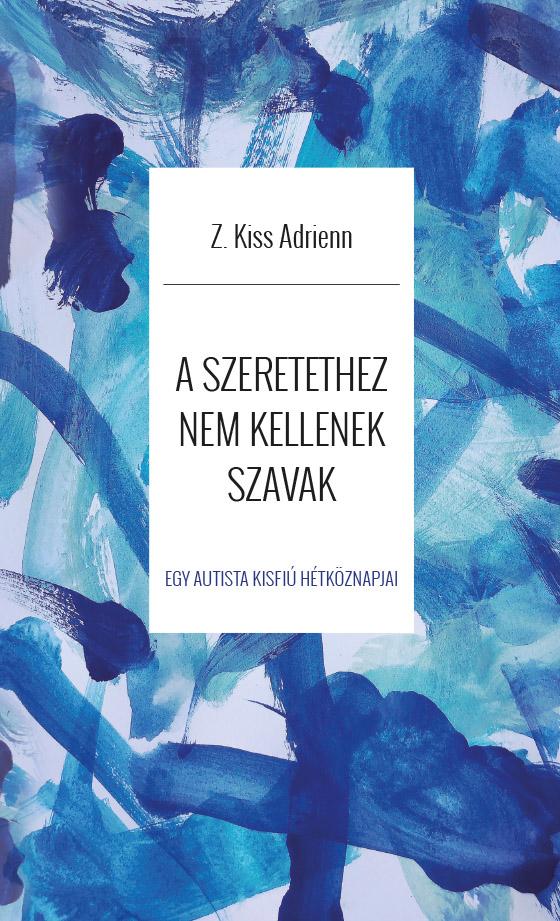 Z. Kiss Adrienn - A szeretethez nem kellenek szavak - Egy autista kisfiú hétköznapjai