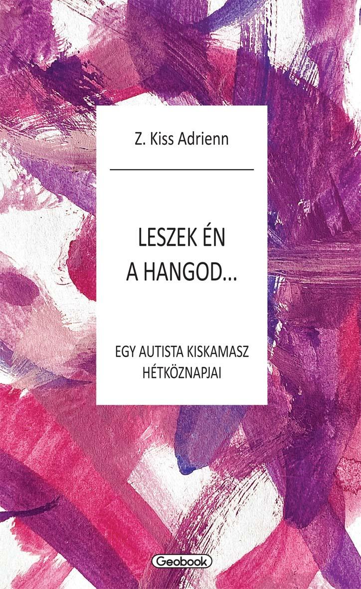 Z. Kiss Adrienn - Leszek én a hangod - egy autista kiskamasz hétköznapjai
