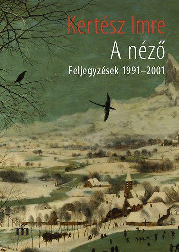 Kertész Imre - A néző - Feljegyzések 1991-2001